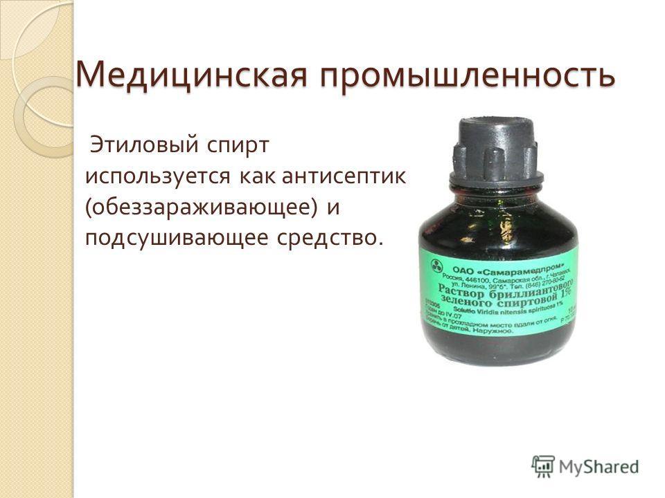 Медицинская промышленность Этиловый спирт используется как антисептик (обеззараживающее) и подсушивающее средство.