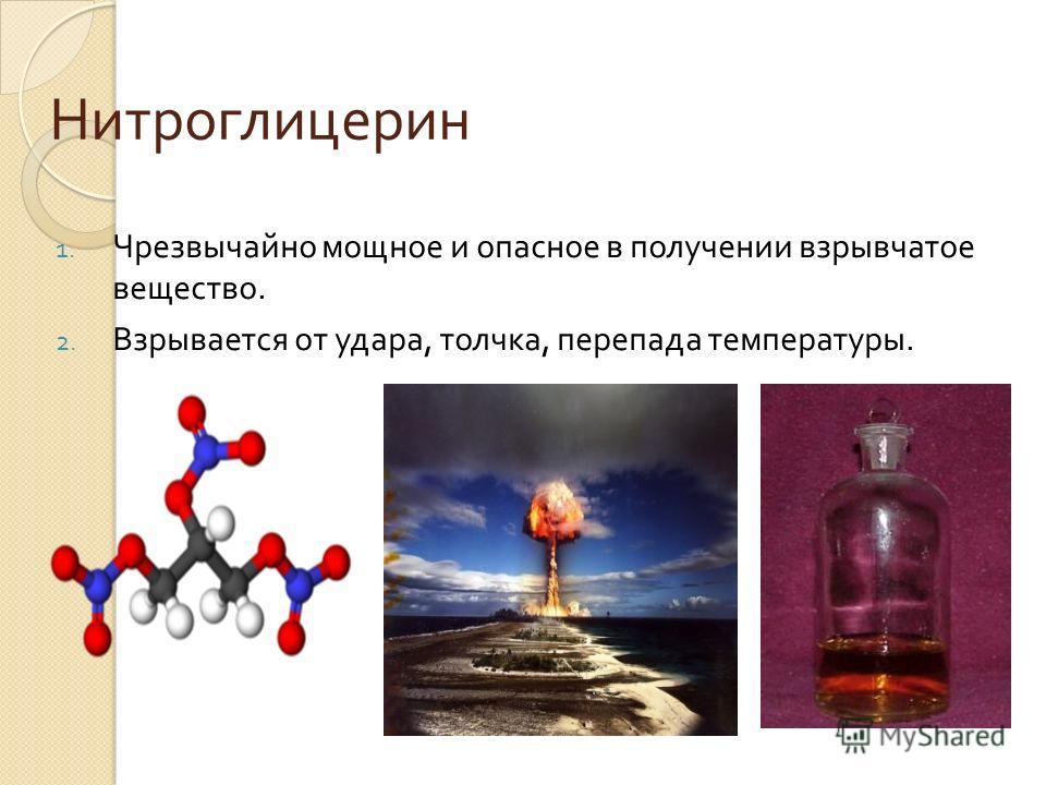 Нитроглицерин 1. Чрезвычайно мощное и опасное в получении взрывчатое вещество. 2. Взрывается от удара, толчка, перепада температуры.