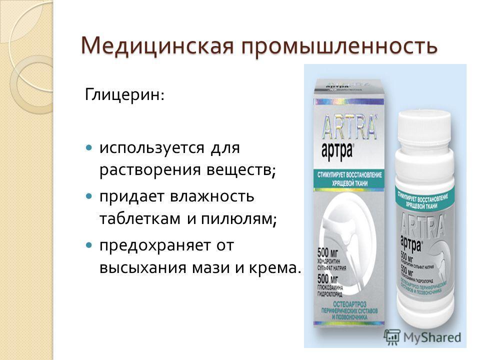 Медицинская промышленность Глицерин : используется для растворения веществ ; придает влажность таблеткам и пилюлям ; предохраняет от высыхания мази и крема.