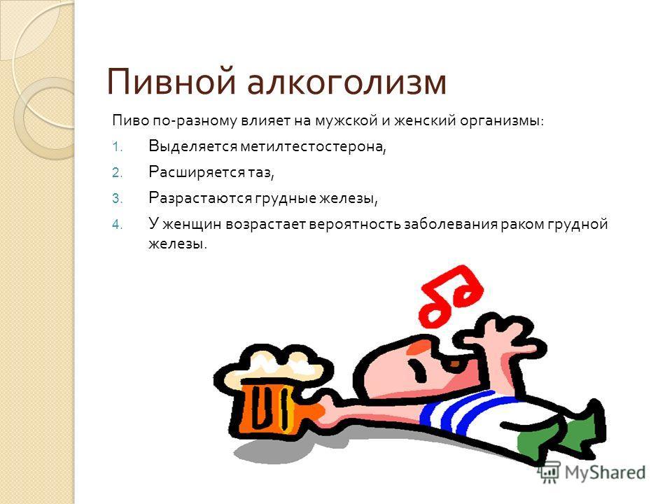 Пивной алкоголизм Пиво по - разному влияет на мужской и женский организмы : 1. В ыделяется метилтестостерона, 2. Р асширяется таз, 3. Р азрастаются грудные железы, 4. У женщин возрастает вероятность заболевания раком грудной железы.