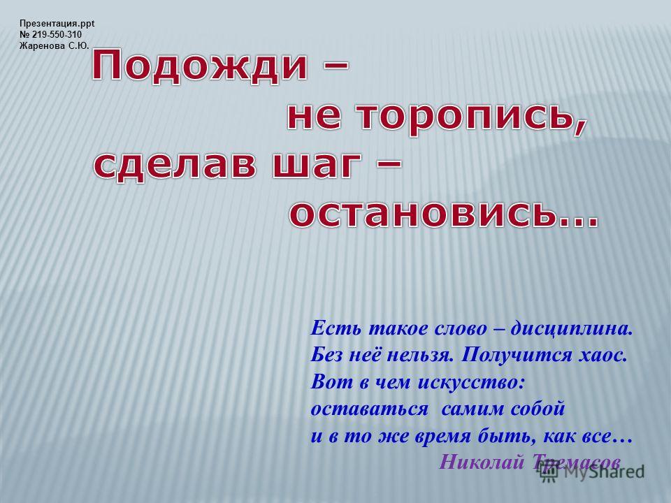 Есть такое слово – дисциплина. Без неё нельзя. Получится хаос. Вот в чем искусство: оставаться самим собой и в то же время быть, как все… Николай Тремасов Презентация.ppt 219-550-310 Жаренова С.Ю.