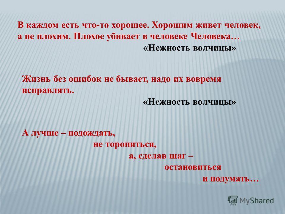 В каждом есть что-то хорошее. Хорошим живет человек, а не плохим. Плохое убивает в человеке Человека… «Нежность волчицы» Жизнь без ошибок не бывает, надо их вовремя исправлять. «Нежность волчицы» А лучше – подождать, не торопиться, а, сделав шаг – ос