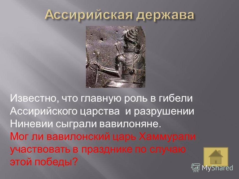 Известно, что главную роль в гибели Ассирийского царства и разрушении Ниневии сыграли вавилоняне. Мог ли вавилонский царь Хаммурапи участвовать в празднике по случаю этой победы?