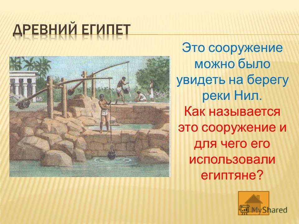 Это сооружение можно было увидеть на берегу реки Нил. Как называется это сооружение и для чего его использовали египтяне?