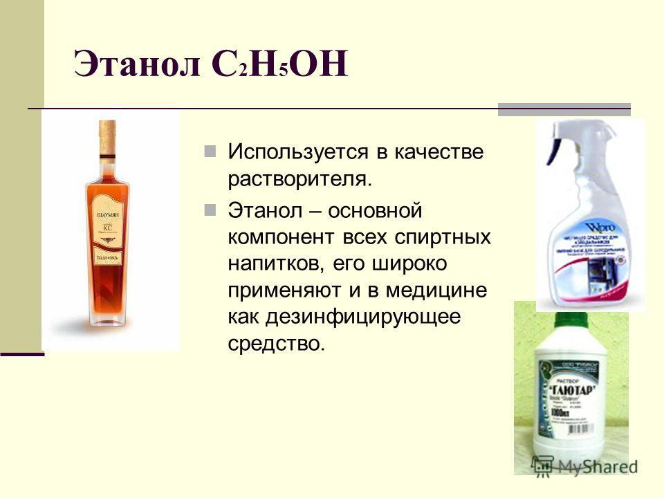 Этанол С 2 Н 5 ОН Используется в качестве растворителя. Этанол – основной компонент всех спиртных напитков, его широко применяют и в медицине как дезинфицирующее средство.