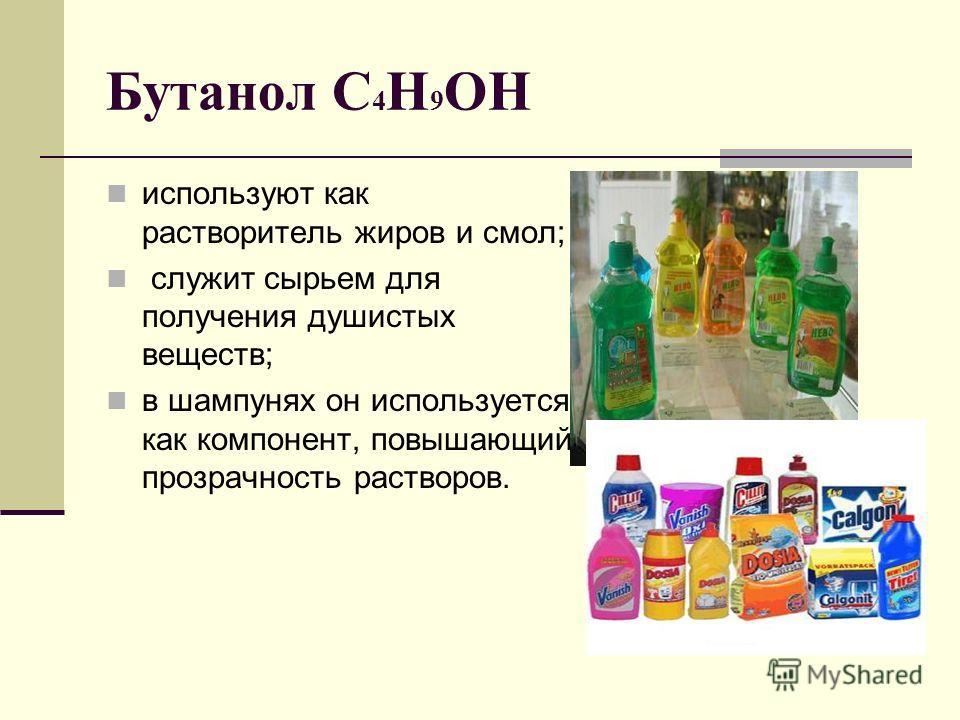 Бутанол C 4 H 9 OH используют как растворитель жиров и смол; служит сырьем для получения душистых веществ; в шампунях он используется как компонент, повышающий прозрачность растворов.