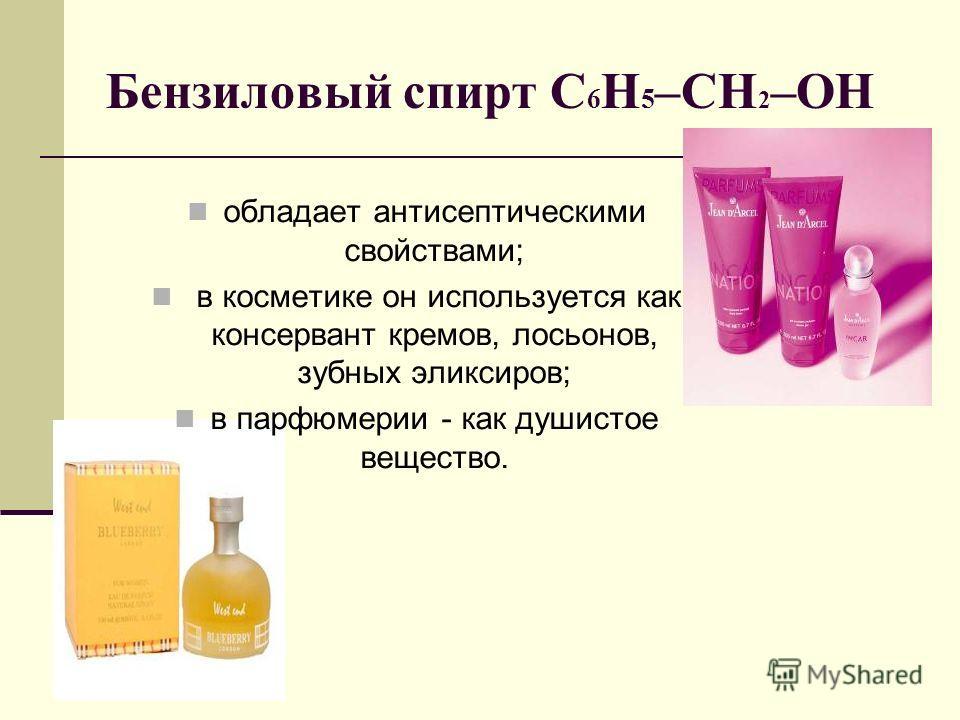 Бензиловый спирт С 6 Н 5 –CH 2 –OH обладает антисептическими свойствами; в косметике он используется как консервант кремов, лосьонов, зубных эликсиров; в парфюмерии - как душистое вещество.