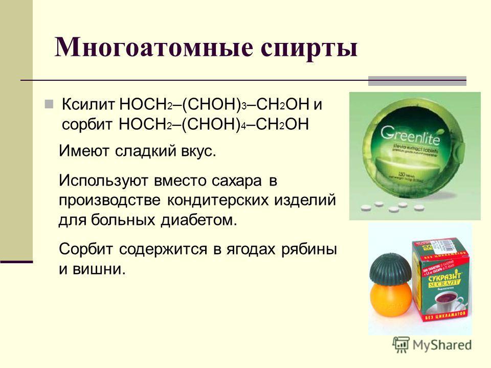 Многоатомные спирты Ксилит НОСН 2 –(СНОH) 3 –CН 2 ОН и сорбит НОСН 2 –(СНОН) 4 –СН 2 OН Имеют сладкий вкус. Используют вместо сахара в производстве кондитерских изделий для больных диабетом. Сорбит содержится в ягодах рябины и вишни.