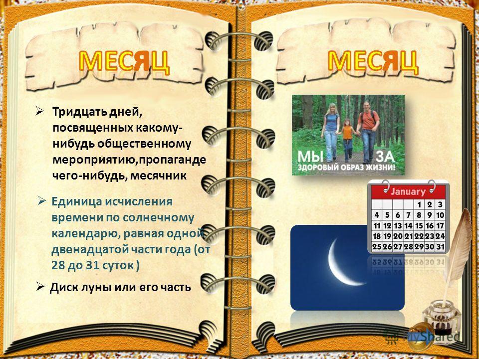 Тридцать дней, посвященных какому- нибудь общественному мероприятию,пропаганде чего-нибудь, месячник Единица исчисления времени по солнечному календарю, равная одной двенадцатой части года (от 28 до 31 суток ) Диск луны или его часть