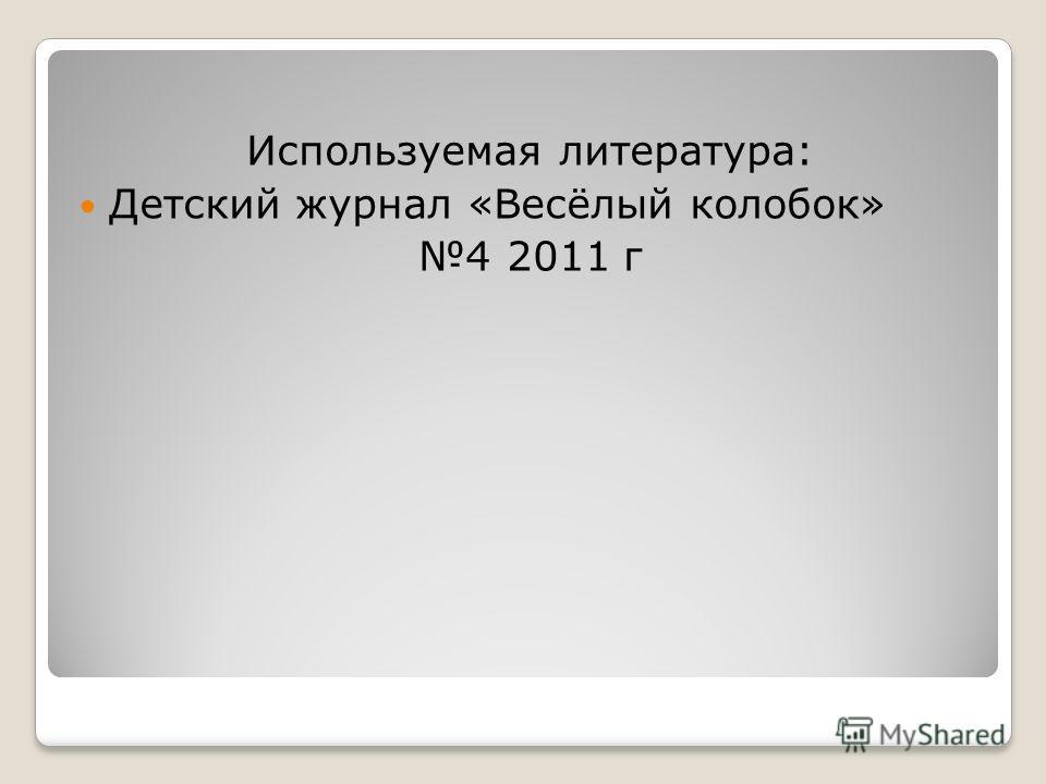 Используемая литература: Детский журнал «Весёлый колобок» 4 2011 г