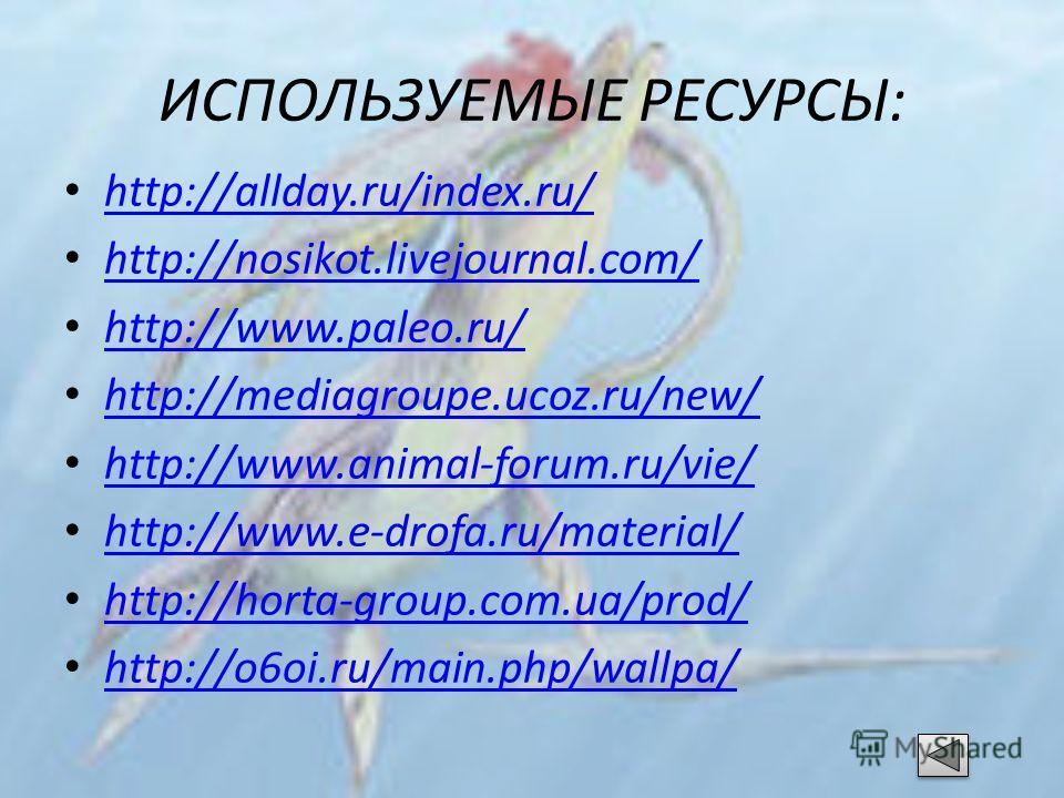 ИСПОЛЬЗУЕМЫЕ РЕСУРСЫ: http://allday.ru/index.ru/ http://nosikot.livejournal.com/ http://www.paleo.ru/ http://mediagroupe.ucoz.ru/new/ http://www.animal-forum.ru/vie/ http://www.e-drofa.ru/material/ http://horta-group.com.ua/prod/ http://o6oi.ru/main.