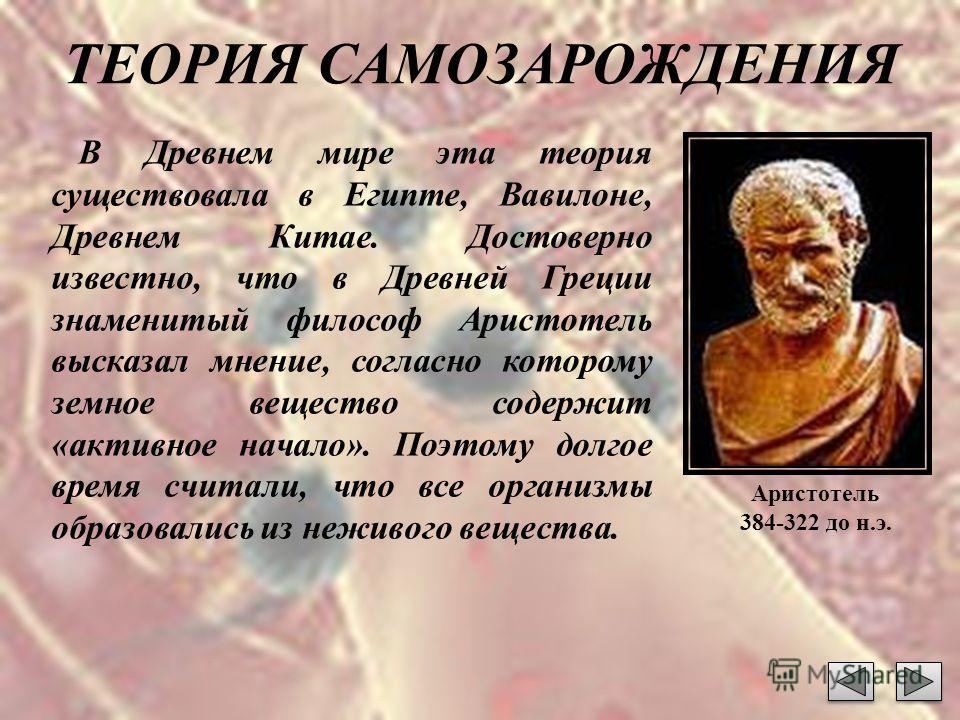 ТЕОРИЯ САМОЗАРОЖДЕНИЯ В Древнем мире эта теория существовала в Египте, Вавилоне, Древнем Китае. Достоверно известно, что в Древней Греции знаменитый философ Аристотель высказал мнение, согласно которому земное вещество содержит «активное начало». Поэ