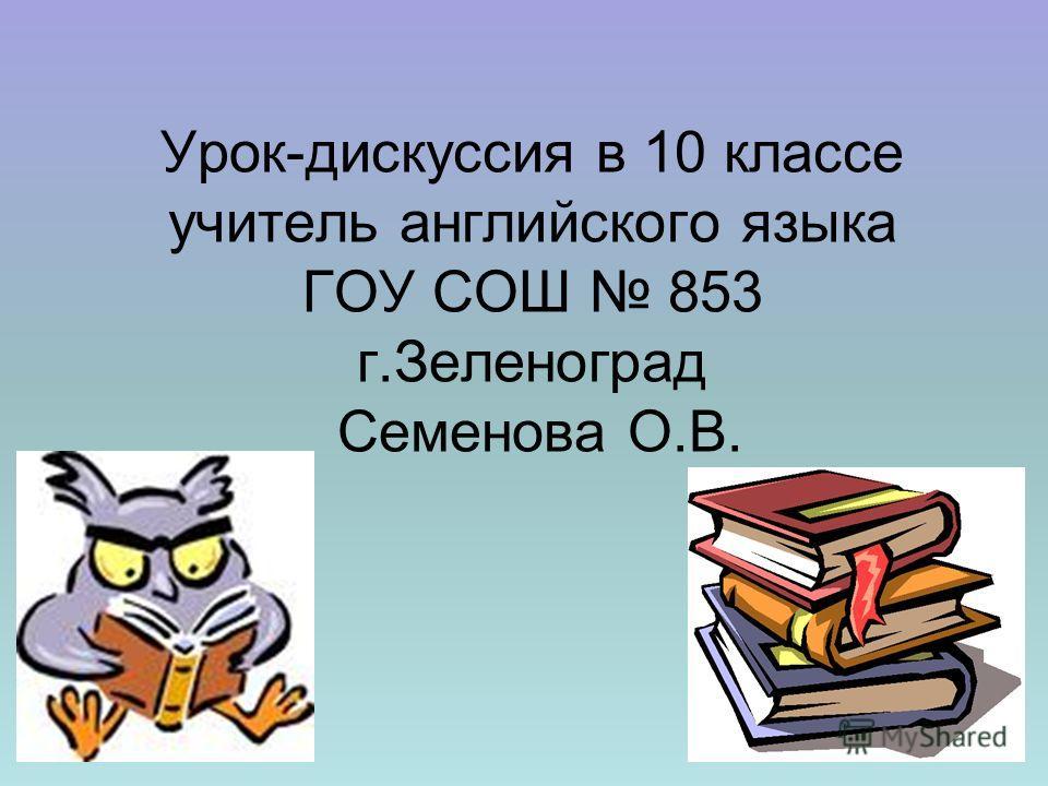 Урок-дискуссия в 10 классе учитель английского языка ГОУ СОШ 853 г.Зеленоград Семенова О.В.