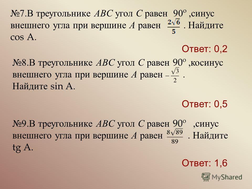 7. В треугольнике ABC угол C равен 90º, синус внешнего угла при вершине A равен. Найдите cos A. 9. В треугольнике ABC угол C равен 90º, синус внешнего угла при вершине A равен. Найдите tg A. 8. В треугольнике ABC угол C равен 90º, косинус внешнего уг