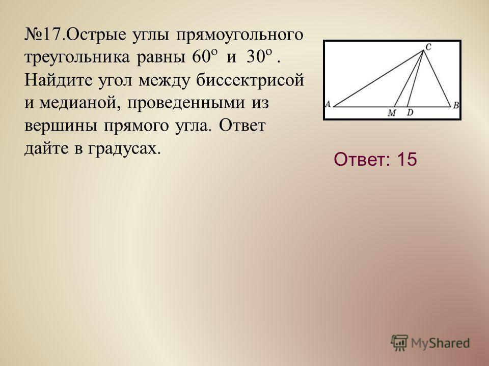 17. Острые углы прямоугольного треугольника равны 60º и 30º. Найдите угол между биссектрисой и медианой, проведенными из вершины прямого угла. Ответ дайте в градусах. Ответ: 15