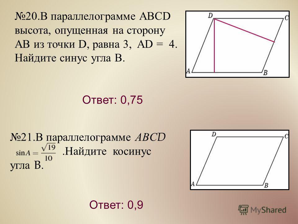 21. В параллелограмме ABCD. Найдите косинус угла B. Ответ: 0,9 20. В параллелограмме ABCD высота, опущенная на сторону AB из точки D, равна 3, AD = 4. Найдите синус угла В. Ответ: 0,75