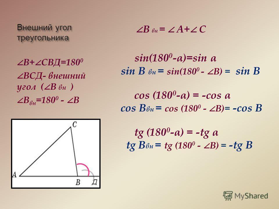 Внешний угол треугольника В+ СВД=180 0 ВСД- внешний угол ( В вн ) В вн =180 0 - В В вн = А+ С sin(180 0 -α)=sin α sin B вн = sin(180 0 - В) = sin B cos (180 0 -α) = -cos α cos B вн = сos (180 0 - В)= -сos B tg (180 0 -α) = -tg α tg B вн = tg (180 0 -