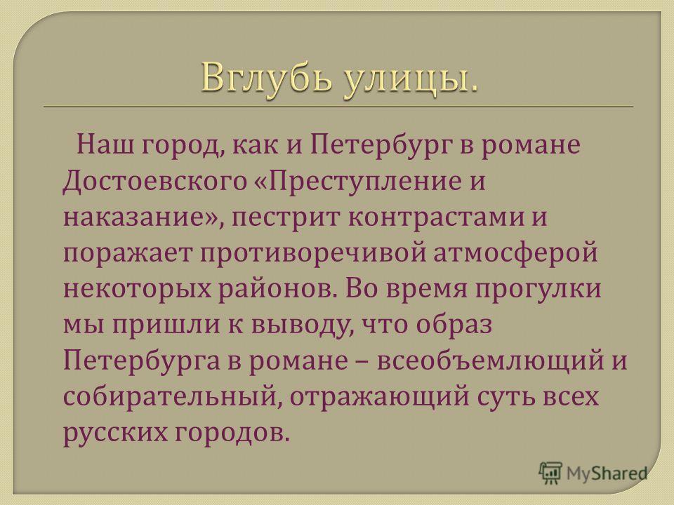 Наш город, как и Петербург в романе Достоевского « Преступление и наказание », пестрит контрастами и поражает противоречивой атмосферой некоторых районов. Во время прогулки мы пришли к выводу, что образ Петербурга в романе – всеобъемлющий и собирател
