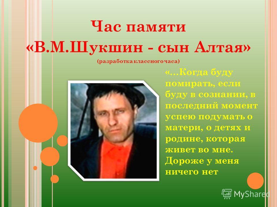Час памяти «В.М.Шукшин - сын Алтая» (разработка классного часа) «…Когда буду помирать, если буду в сознании, в последний момент успею подумать о матери, о детях и родине, которая живет во мне. Дороже у меня ничего нет