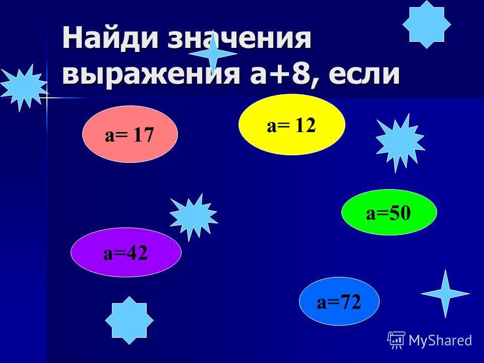 Найди значения выражения а+8, если а=72 а= 17 а= 12 а=50 а=42
