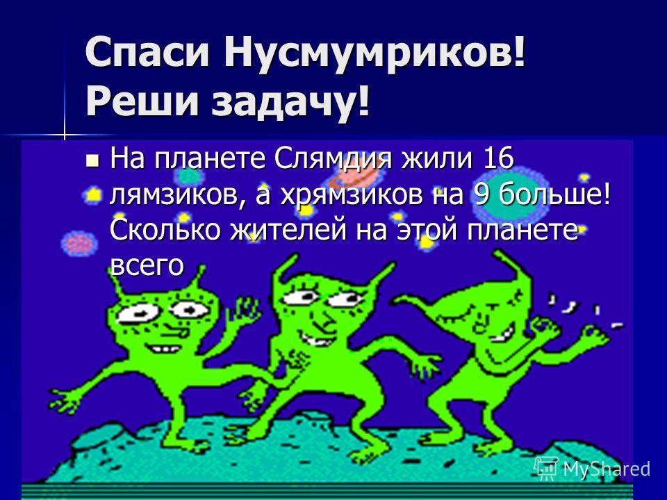 Спаси Нусмумриков! Реши задачу! На планете Слямдия жили 16 лямзиков, а хрямзиков на 9 больше! Сколько жителей на этой планете всего На планете Слямдия жили 16 лямзиков, а хрямзиков на 9 больше! Сколько жителей на этой планете всего