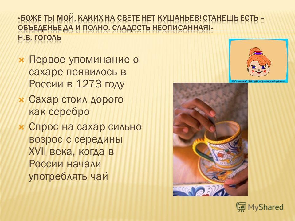 Первое упоминание о сахаре появилось в России в 1273 году Сахар стоил дорого как серебро Спрос на сахар сильно возрос с середины XVII века, когда в России начали употреблять чай