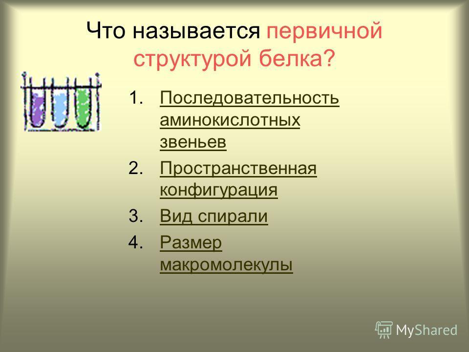 Что называется первичной структурой белка? 1.Последовательность аминокислотных звеньевПоследовательность аминокислотных звеньев 2.Пространственная конфигурацияПространственная конфигурация 3.Вид спиралиВид спирали 4.Размер макромолекулыРазмер макромо