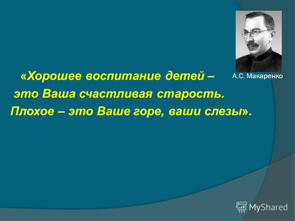 А.С. Макаренко «Хорошее воспитание детей – это Ваша счастливая старость. Плохое – это Ваше горе, ваши слезы».