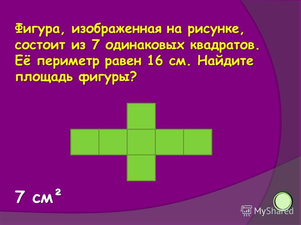 Фигура, изображенная на рисунке, состоит из 7 одинаковых квадратов. Её периметр равен 16 см. Найдите площадь фигуры? 7 см²