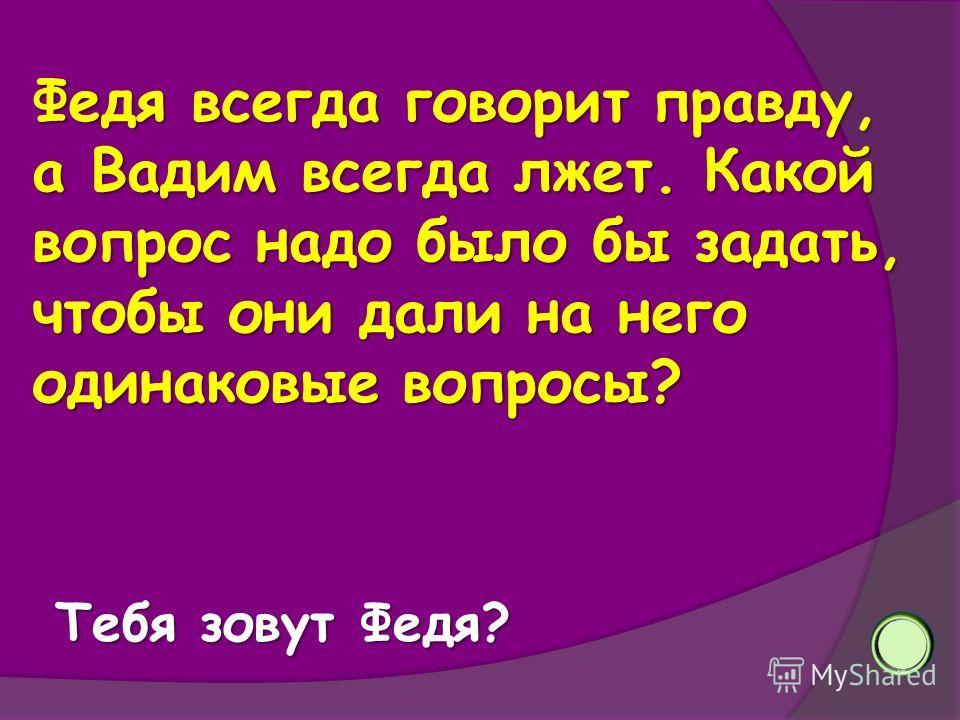 Федя всегда говорит правду, а Вадим всегда лжет. Какой вопрос надо было бы задать, чтобы они дали на него одинаковые вопросы? Тебя зовут Федя?