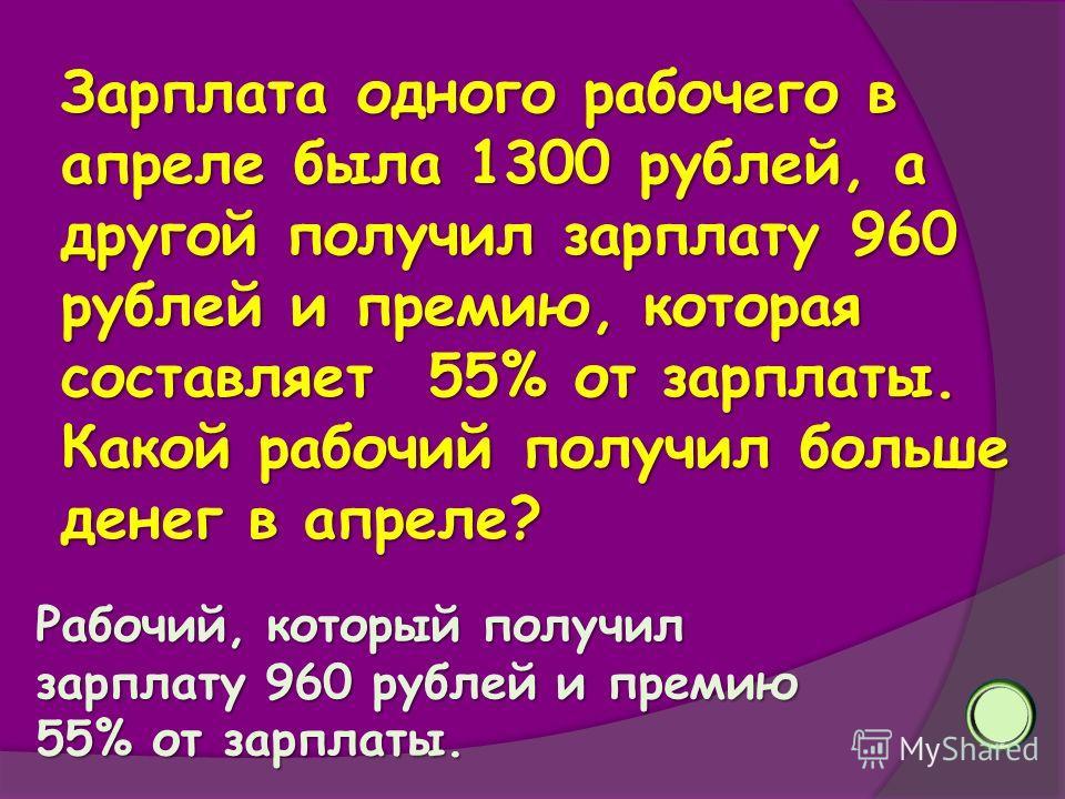 Зарплата одного рабочего в апреле была 1300 рублей, а другой получил зарплату 960 рублей и премию, которая составляет 55% от зарплаты. Какой рабочий получил больше денег в апреле? Рабочий, который получил зарплату 960 рублей и премию 55% от зарплаты.