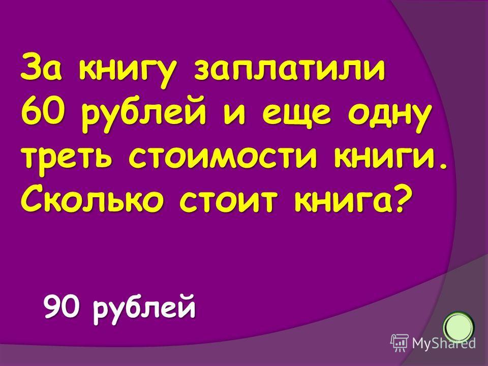 За книгу заплатили 60 рублей и еще одну треть стоимости книги. Сколько стоит книга? 90 рублей