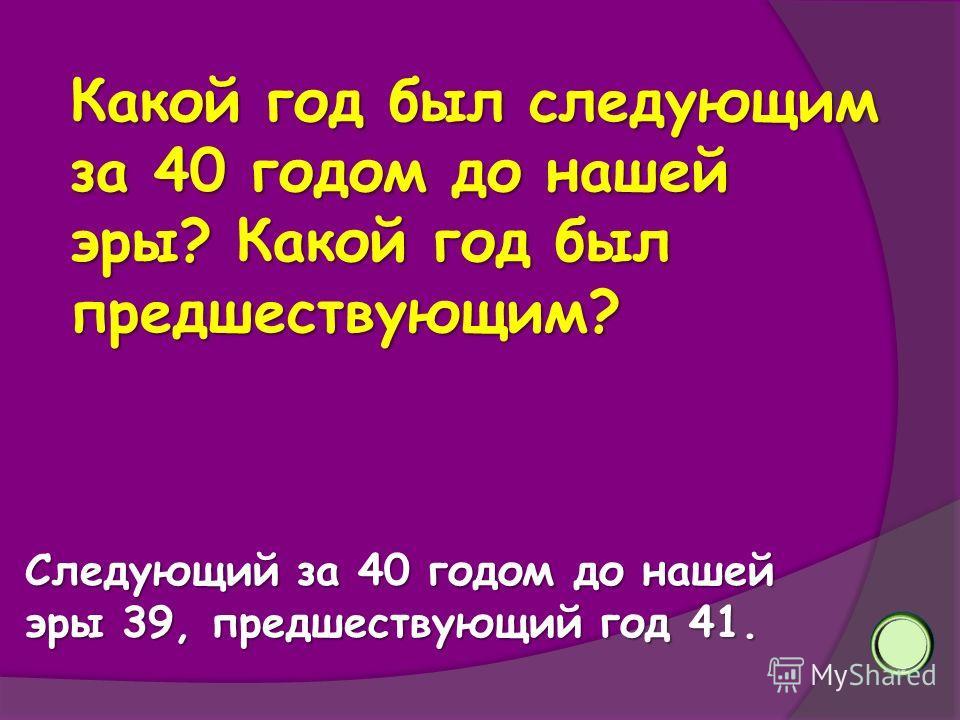 Какой год был следующим за 40 годом до нашей эры? Какой год был предшествующим? Следующий за 40 годом до нашей эры 39, предшествующий год 41.