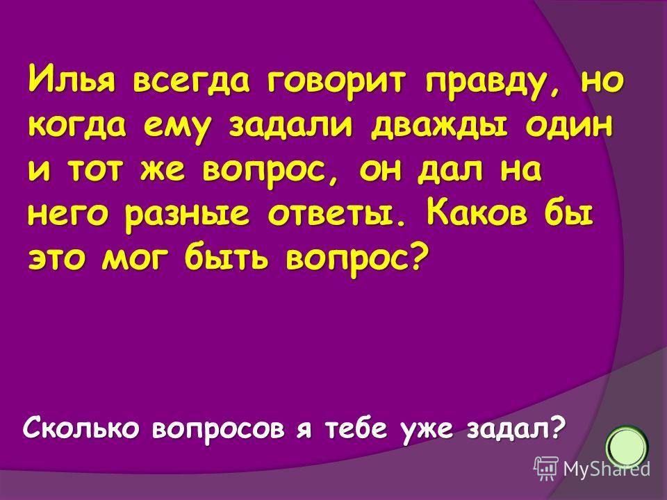 Илья всегда говорит правду, но когда ему задали дважды один и тот же вопрос, он дал на него разные ответы. Каков бы это мог быть вопрос? Сколько вопросов я тебе уже задал?