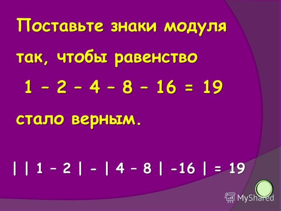 Поставьте знаки модуля так, чтобы равенство 1 – 2 – 4 – 8 – 16 = 19 1 – 2 – 4 – 8 – 16 = 19 стало верным. | | 1 – 2 | - | 4 – 8 | -16 | = 19