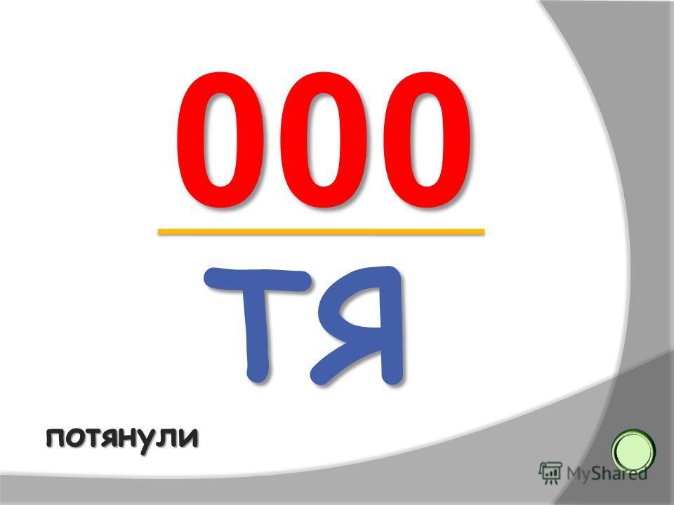 ТЯ ТЯ 000 000потянули