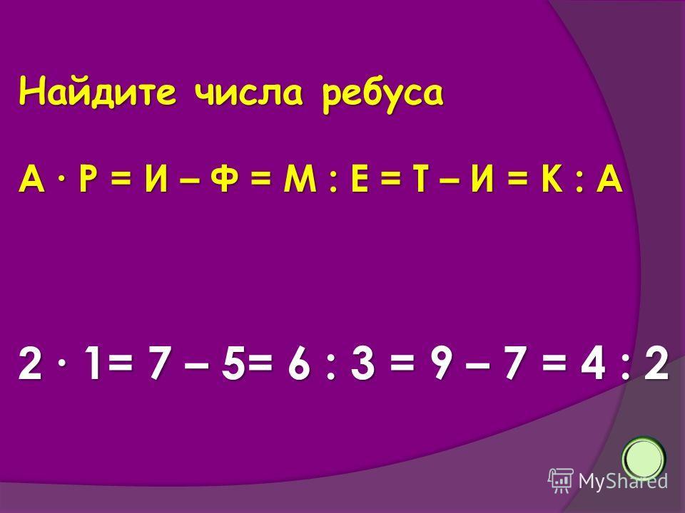 Найдите числа ребуса А Р = И – Ф = М : Е = Т – И = К : А 2 1= 7 – 5= 6 : 3 = 9 – 7 = 4 : 2