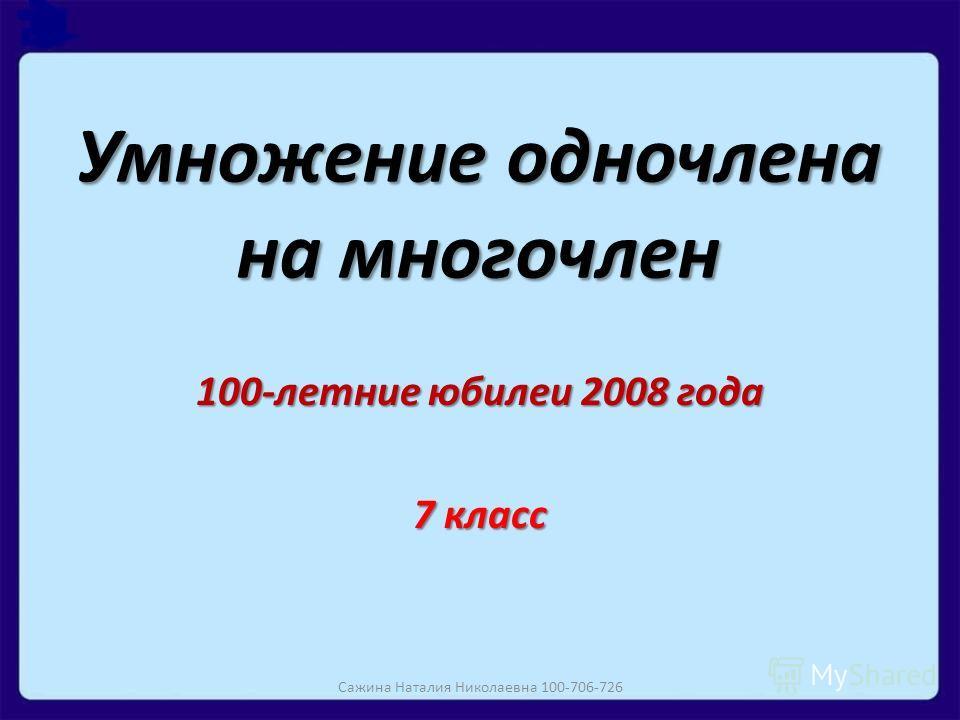 Умножение одночлена на многочлен 100-летние юбилеи 2008 года 7 класс Сажина Наталия Николаевна 100-706-726
