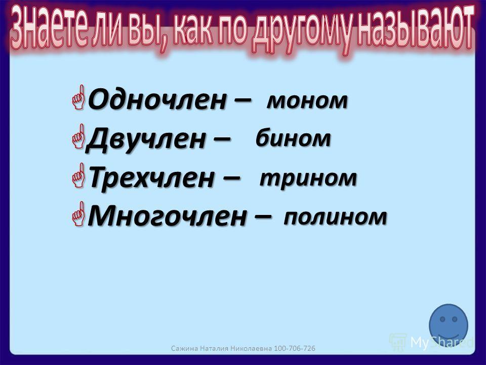 Одночлен – Одночлен – Двучлен – Двучлен – Трехчлен – Трехчлен – Многочлен – Многочлен – моном бином трином полином Сажина Наталия Николаевна 100-706-726
