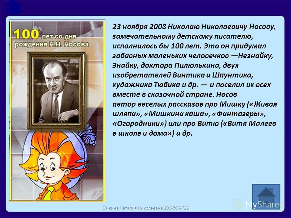 23 ноября 2008 Николаю Николаевичу Носову, замечательному детскому писателю, исполнилось бы 100 лет. Это он придумал забавных маленьких человечков Незнайку, Знайку, доктора Пилюлькина, двух изобретателей Винтика и Шпунтика, художника Тюбика и др. и п