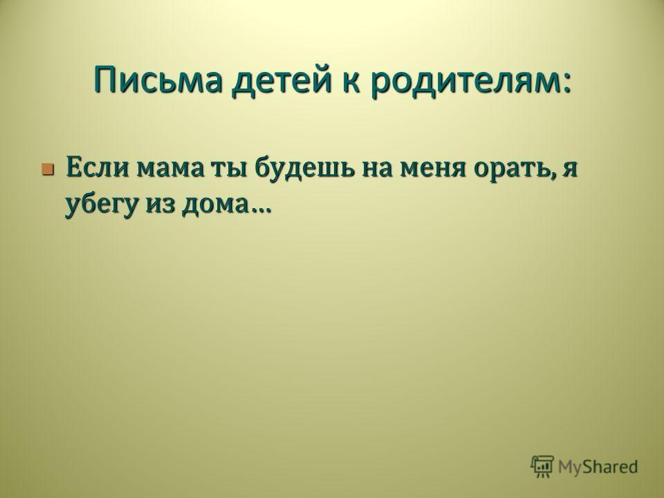 Если мама ты будешь на меня орать, я убегу из дома … Если мама ты будешь на меня орать, я убегу из дома … Письма детей к родителям :