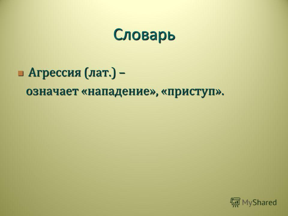 Словарь Агрессия ( лат.) – Агрессия ( лат.) – означает « нападение », « приступ ». означает « нападение », « приступ ».