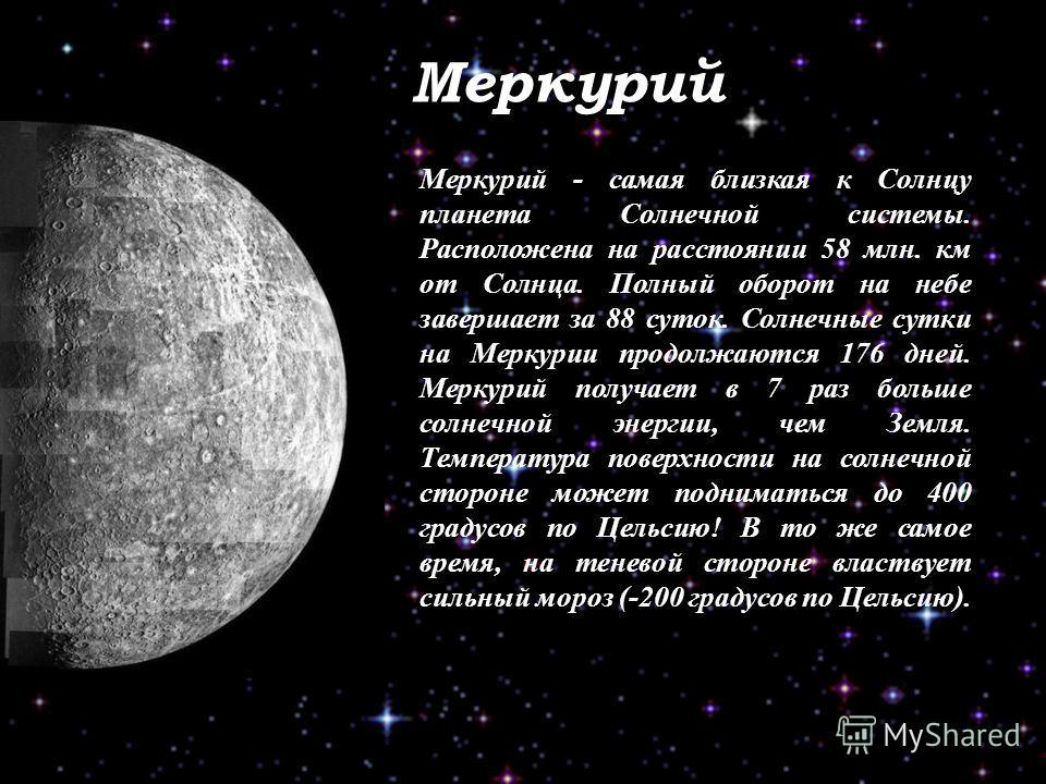 Меркурий Меркурий - самая близкая к Солнцу планета Солнечной системы. Расположена на расстоянии 58 млн. км от Солнца. Полный оборот на небе завершает за 88 суток. Солнечные сутки на Меркурии продолжаются 176 дней. Меркурий получает в 7 раз больше сол