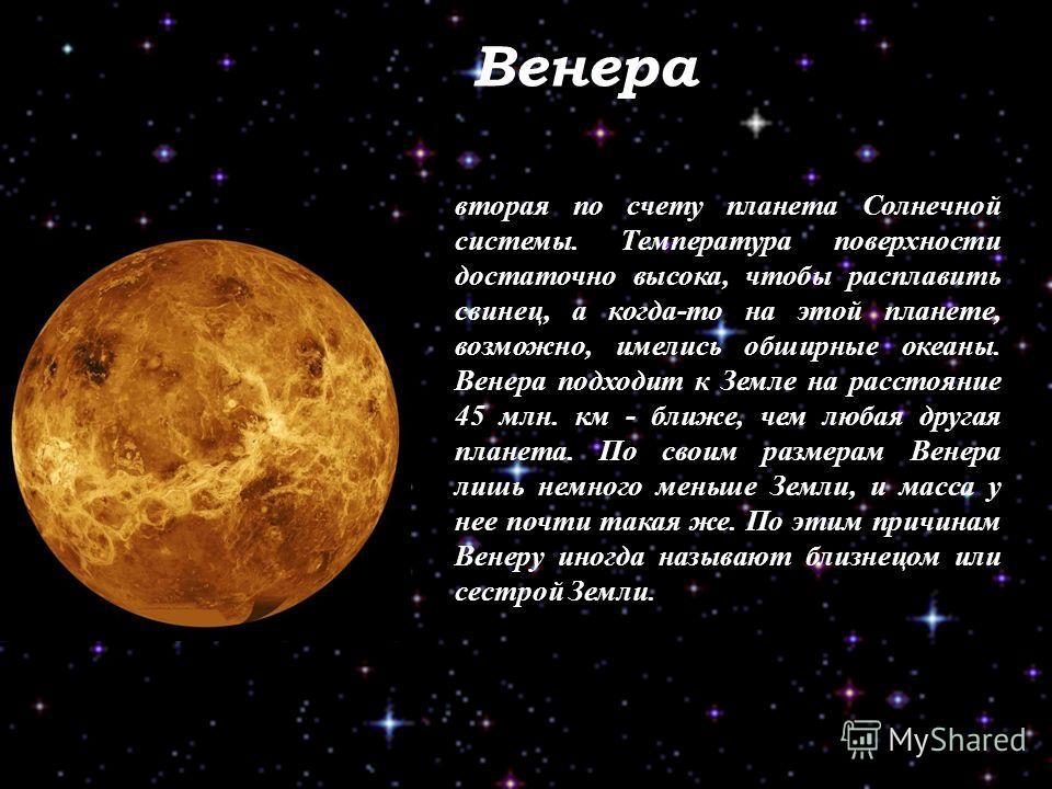 Венера вторая по счету планета Солнечной системы. Температура поверхности достаточно высока, чтобы расплавить свинец, а когда-то на этой планете, возможно, имелись обширные океаны. Венера подходит к Земле на расстояние 45 млн. км - ближе, чем любая д