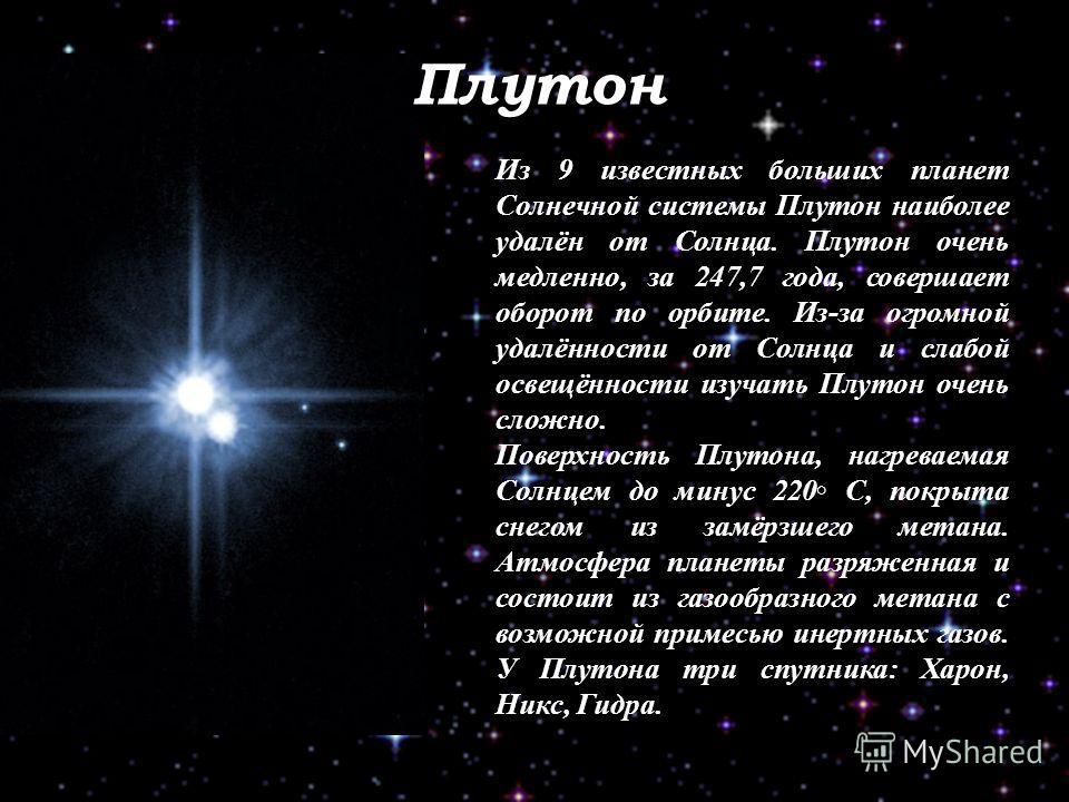 Плутон Из 9 известных больших планет Солнечной системы Плутон наиболее удалён от Солнца. Плутон очень медленно, за 247,7 года, совершает оборот по орбите. Из-за огромной удалённости от Солнца и слабой освещённости изучать Плутон очень сложно. Поверхн