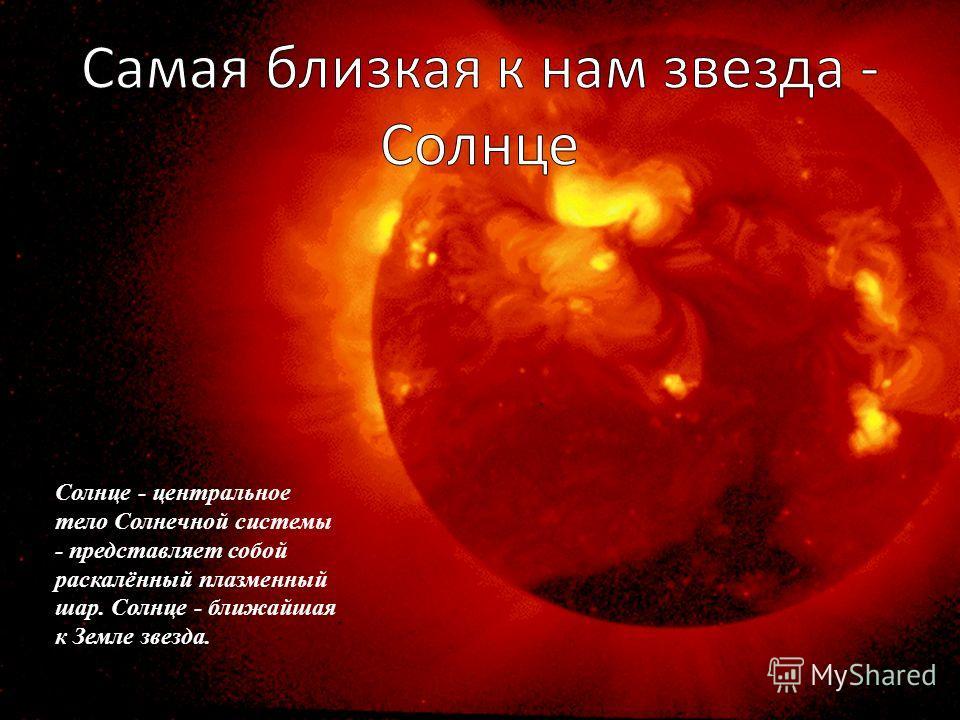 Солнце - центральное тело Солнечной системы - представляет собой раскалённый плазменный шар. Солнце - ближайшая к Земле звезда.