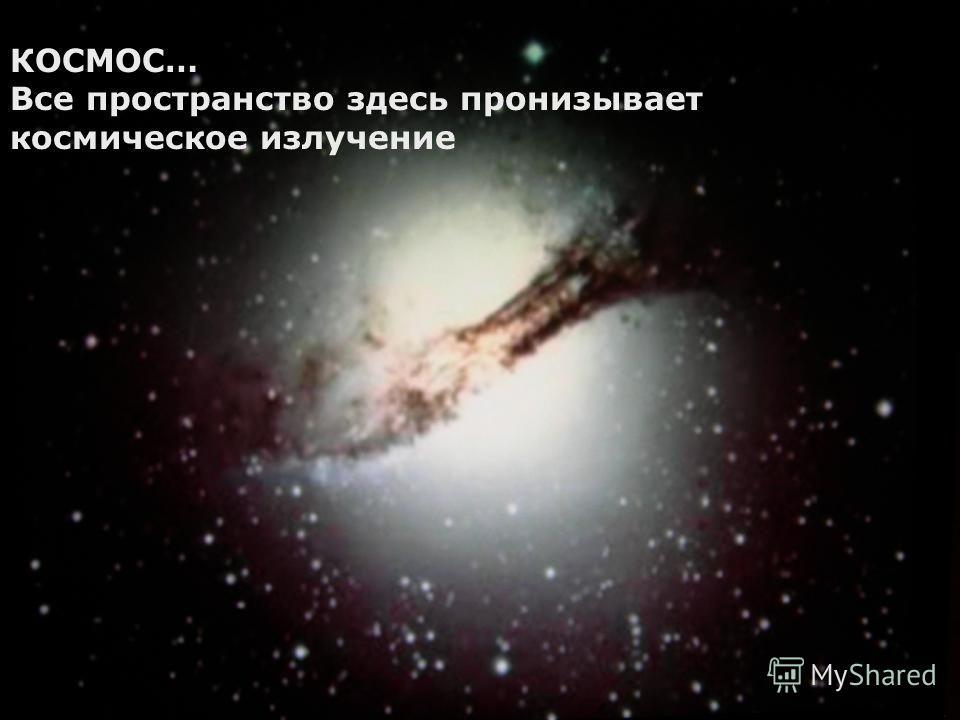 КОСМОС… Все пространство здесь пронизывает космическое излучение