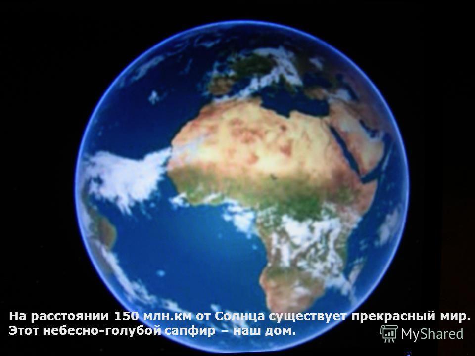 На расстоянии 150 млн.км от Солнца существует прекрасный мир. Этот небесно-голубой сапфир – наш дом.