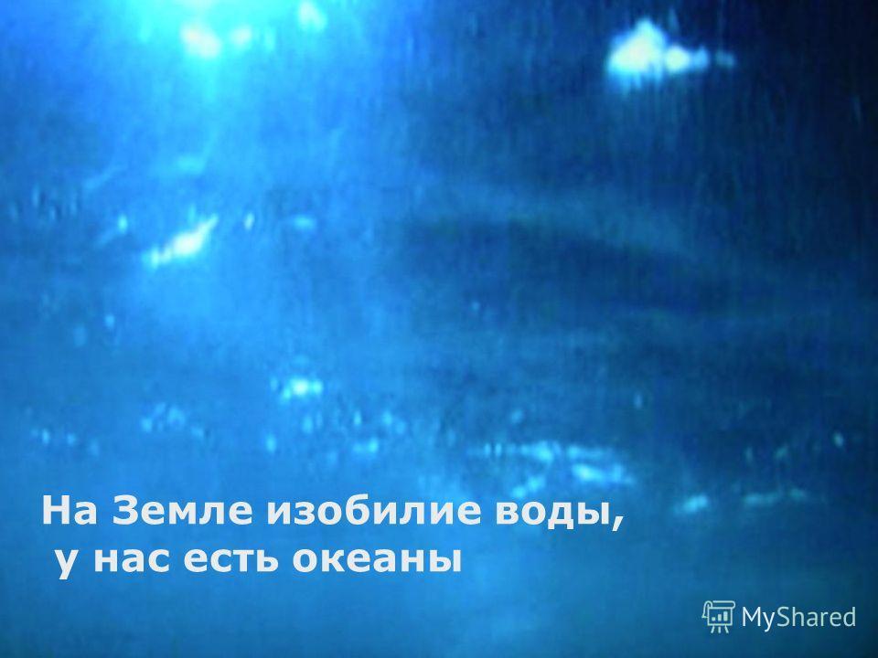 На Земле изобилие воды, у нас есть океаны