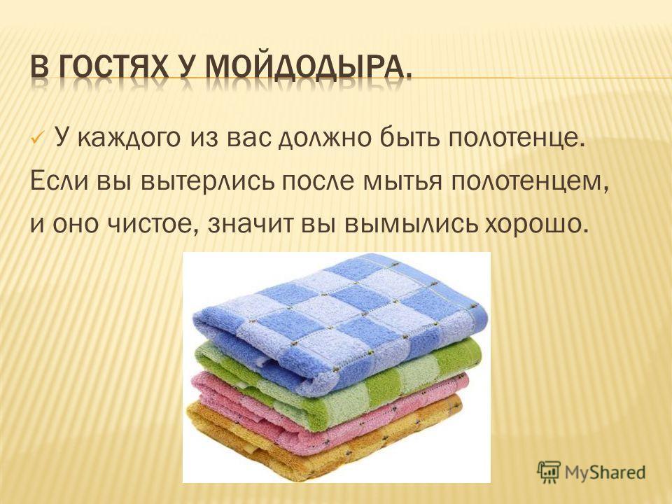 У каждого из вас должно быть полотенце. Если вы вытерлись после мытья полотенцем, и оно чистое, значит вы вымылись хорошо.